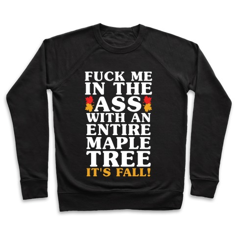 F*** Me In The Ass With An Entire Maple Tree It's Fall Pullover