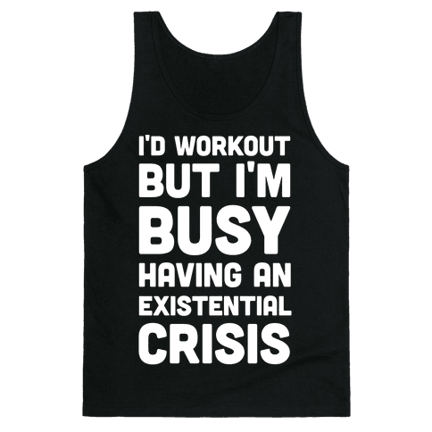 I'd Workout But Im Busy Having An Existential Crisis Tank Top
