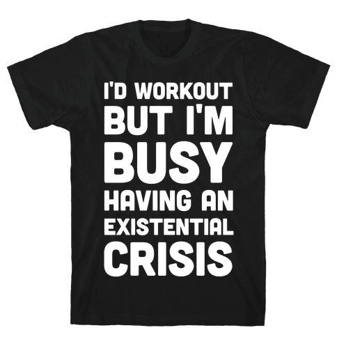 I'd Workout But Im Busy Having An Existential Crisis Mens T-Shirt