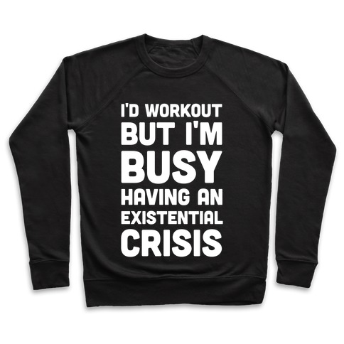 I'd Workout But Im Busy Having An Existential Crisis Pullover