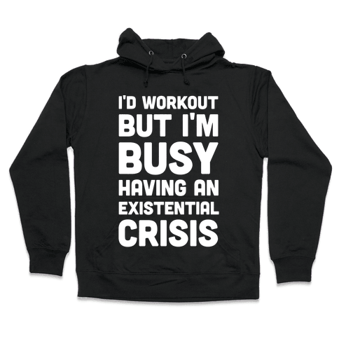 I'd Workout But Im Busy Having An Existential Crisis Hooded Sweatshirt