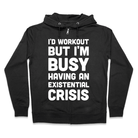 I'd Workout But Im Busy Having An Existential Crisis Zip Hoodie