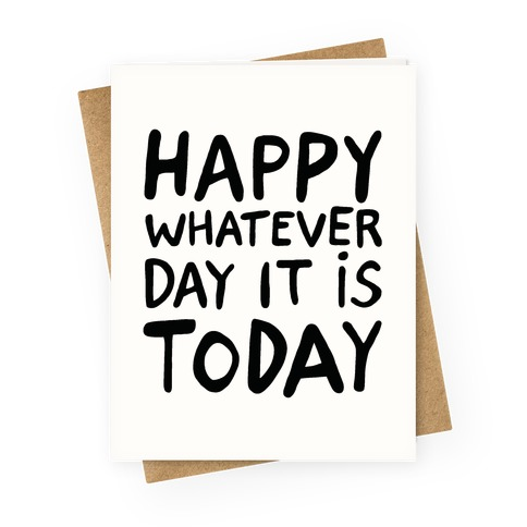 Happy Whatever Day It Is Today Greeting Card