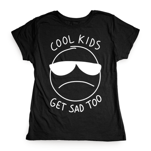 Cool Kids Get Sad Too Womens T-Shirt