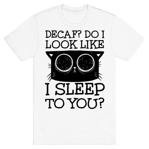Decaf? Do I Look Like I Sleep To You? T-Shirt