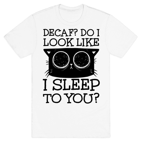 Decaf? Do I Look Like I Sleep To You? Mens T-Shirt