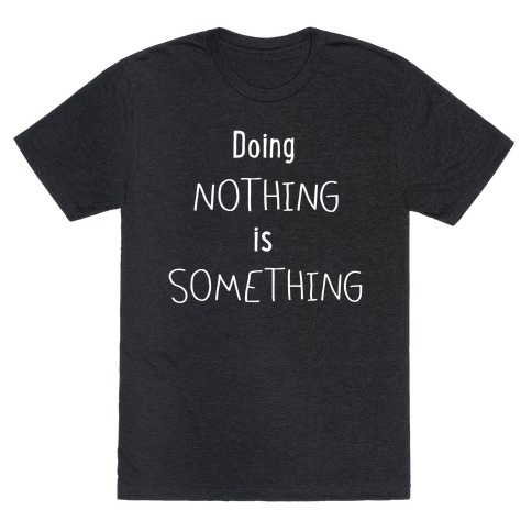 Doing Nothing is Something T-Shirt