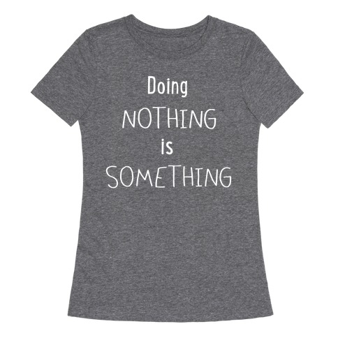 Doing Nothing is Something Womens T-Shirt