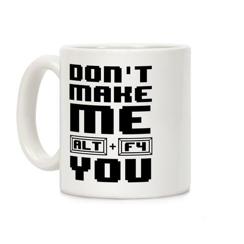 Don't Make Me ALT+ F4 You Coffee Mug