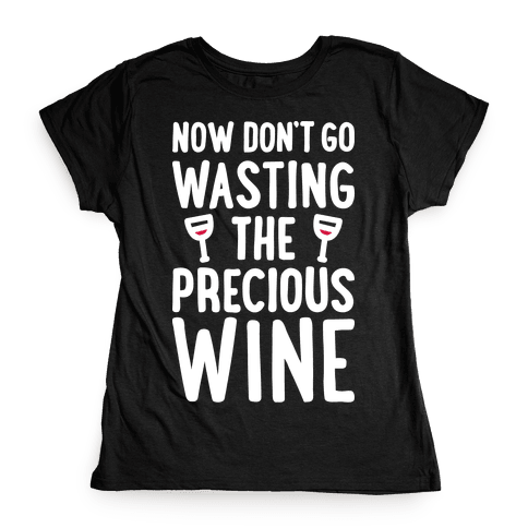 Now Don't Go Wasting The Precious Wine - Parody (White) Womens T-Shirt
