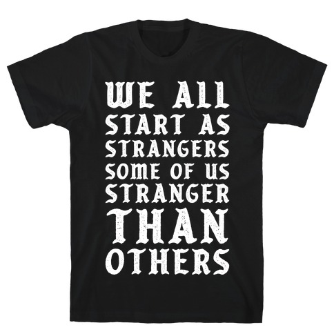 We All Start as Strangers Some of Us Stranger Than Others T-Shirt