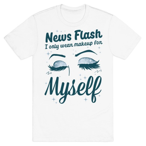 News Flash, I only wear makeup for MYSELF T-Shirt