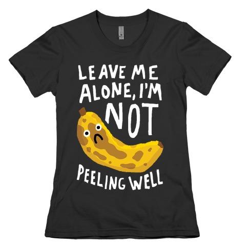 Leave Me Alone I'm Not Peeling Well Banana Womens T-Shirt