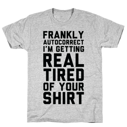 Frankly Autocorrect I'm Getting Real Tired of Your Shirt T-Shirt