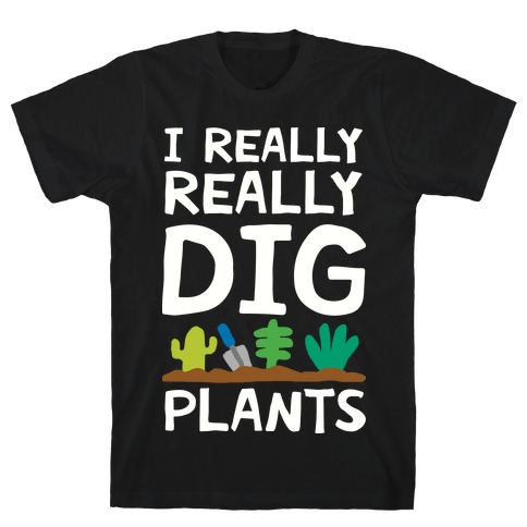 I Really Really Dig Plants T-Shirt