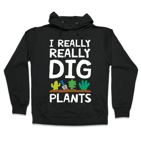 I Really Really Dig Plants Hooded Sweatshirt