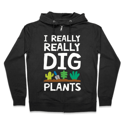 I Really Really Dig Plants Zip Hoodie