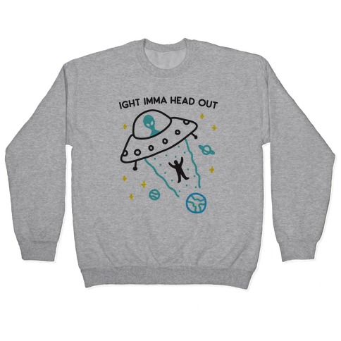 Ight Imma Head Out - UFO Abduction Pullover