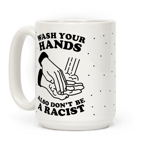 Wash Your Hands, Also Don't Be A Racist Coffee Mug