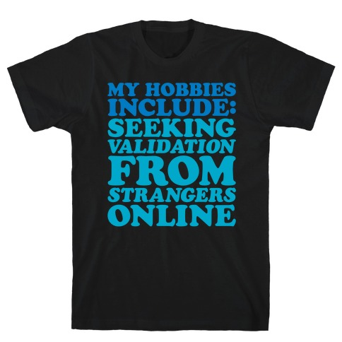 My Hobbies Include Seeking Validation From Strangers Online White Print T-Shirt