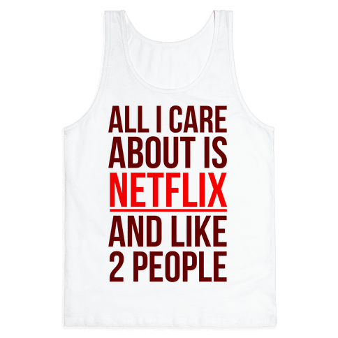 All I Care About Is Netflix And Like 2 People Tank Top