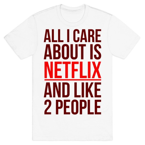 All I Care About Is Netflix And Like 2 People T-Shirt