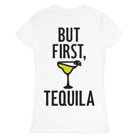But First, Tequila Womens T-Shirt