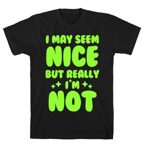 I May Seem Nice But Really I'm Not T-Shirt