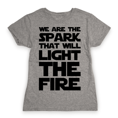 We Are The Spark That Will Light The Fire Womens T-Shirt