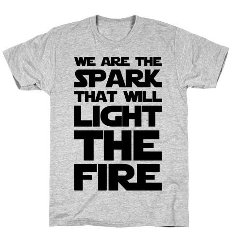 We Are The Spark That Will Light The Fire T-Shirt