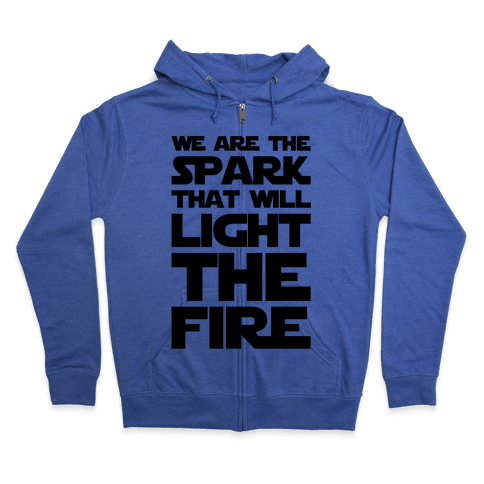 We Are The Spark That Will Light The Fire Zip Hoodie