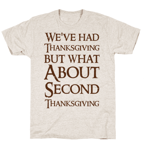 We've Had Thanksgiving But What About Second Thanksgiving  Mens T-Shirt