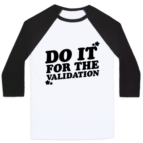 Do It For The Validation  Baseball Tee