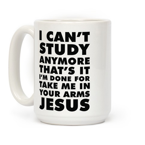 I Can't Study Anymore Take Me In Your Arms Jesus Coffee Mug