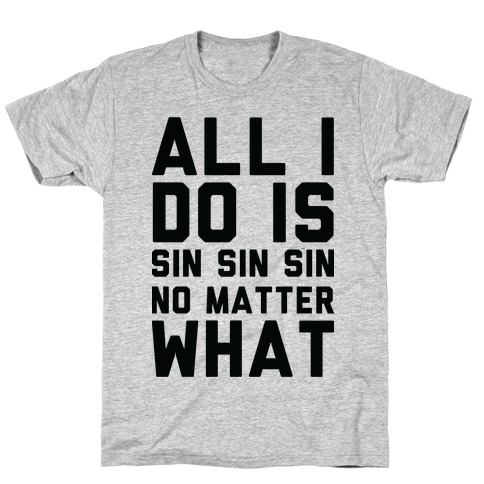 All I Do Is Sin No Matter What T-Shirt
