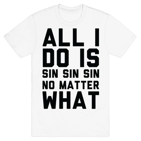 All I Do Is Sin No Matter What Mens T-Shirt