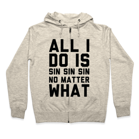 All I Do Is Sin No Matter What Zip Hoodie