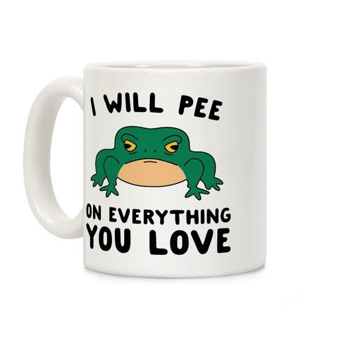 I Will Pee On Everything You Love Coffee Mug