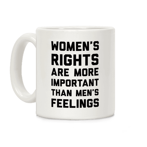 Women's Rights Are More Important Than Men's Feelings Coffee Mug