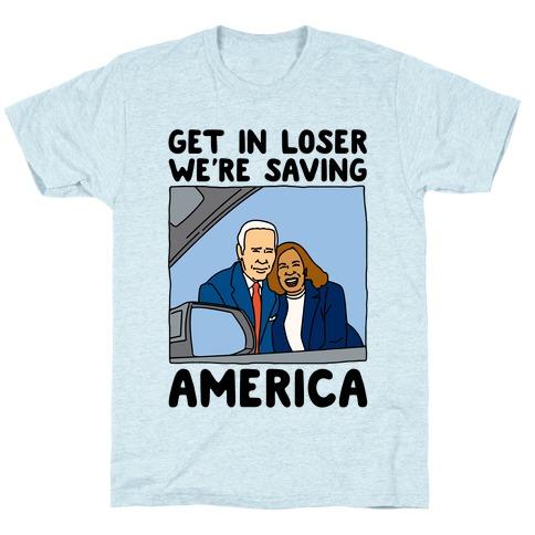 Get In Loser We're Saving America T-Shirt