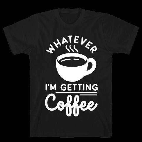 Whatever I'm Getting Coffee Mens T-Shirt