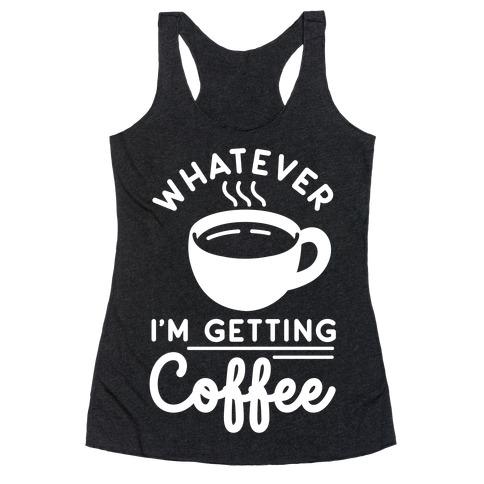 Whatever I'm Getting Coffee Racerback Tank Top