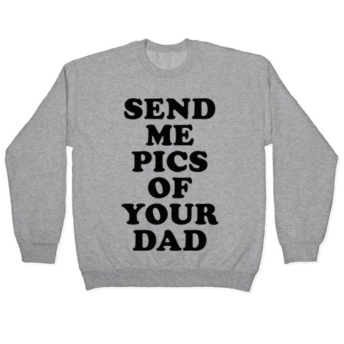 Send Me Pics of Your Dad Pullover