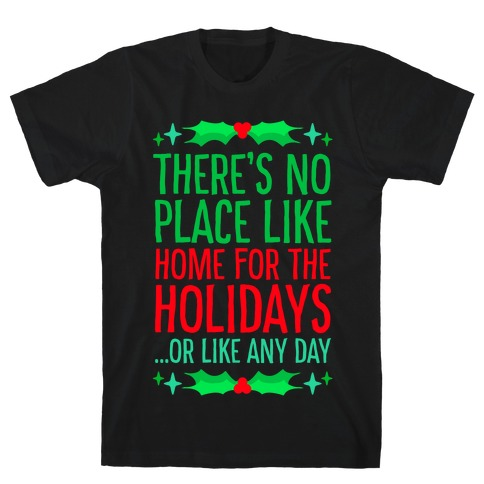 There's No Place Like Home For The Holidays... Or like any day T-Shirt