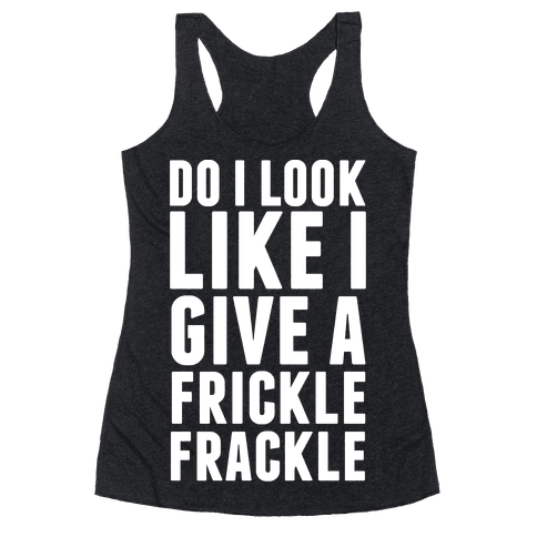 Do I Look Like I Give A Frickle Frackle Racerback Tank Top