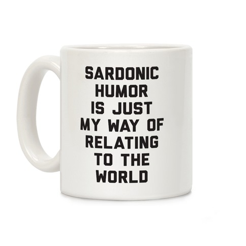 Sardonic Humor Is Just My Way Of Relating To The World Coffee Mug