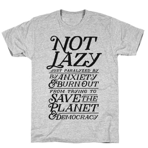 Paralyzed by Anxiety, Burn Out, Saving the Planet & Democracy T-Shirt