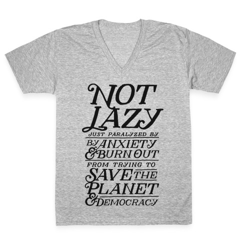 Paralyzed by Anxiety, Burn Out, Saving the Planet & Democracy V-Neck Tee Shirt