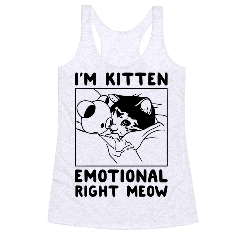 I'm Kitten Emotional Right Meow Racerback Tank Top