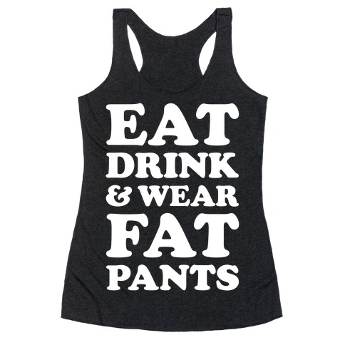 Eat Drink and Wear Fat Pants Racerback Tank Top